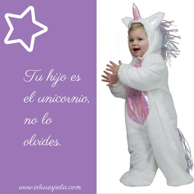Tu hijo es el unicornio, no lo olvides.