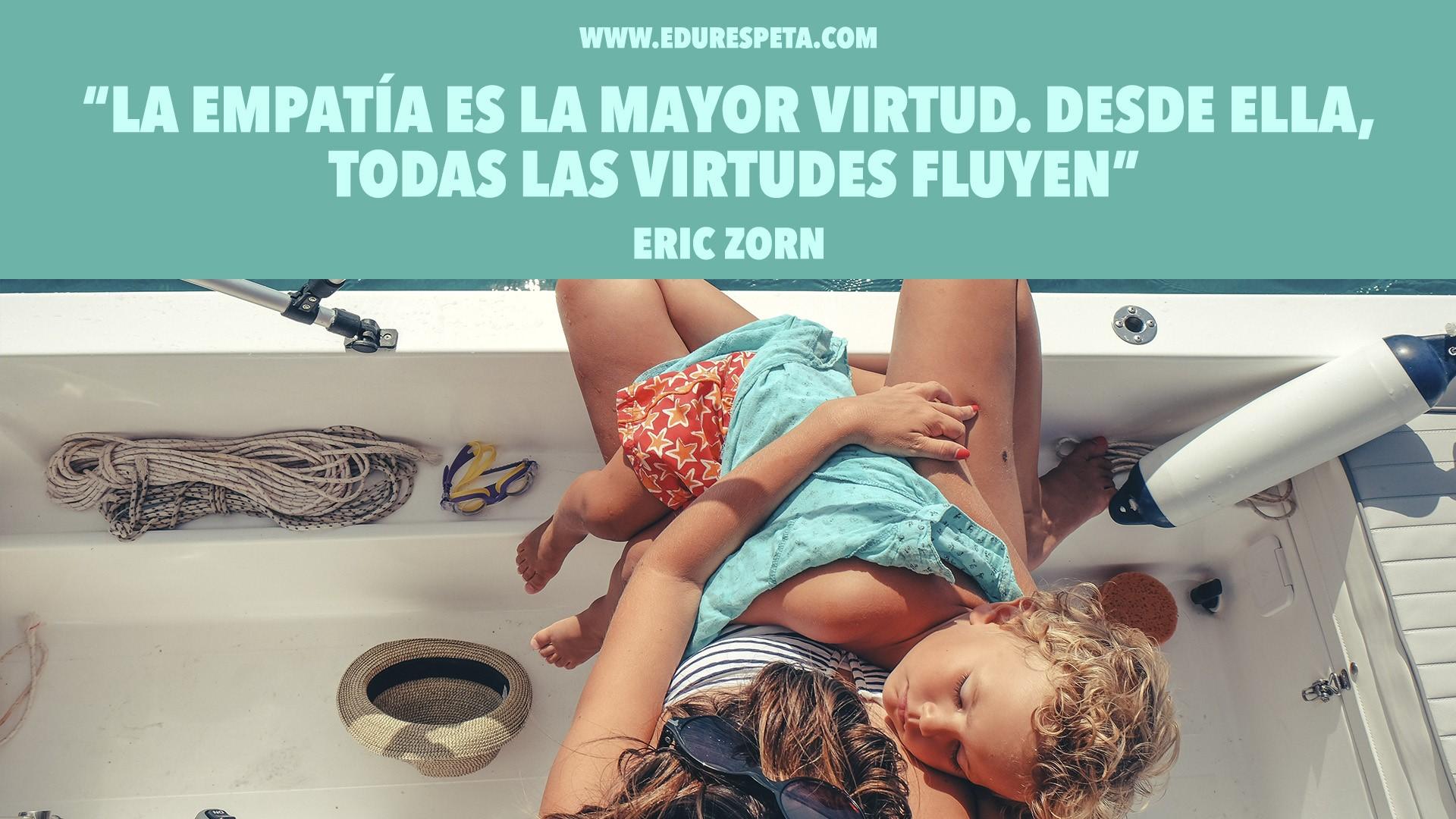 La empatía es la mayor virtud. Desde ella, todas las virtudes fluyen. Eric Zorn