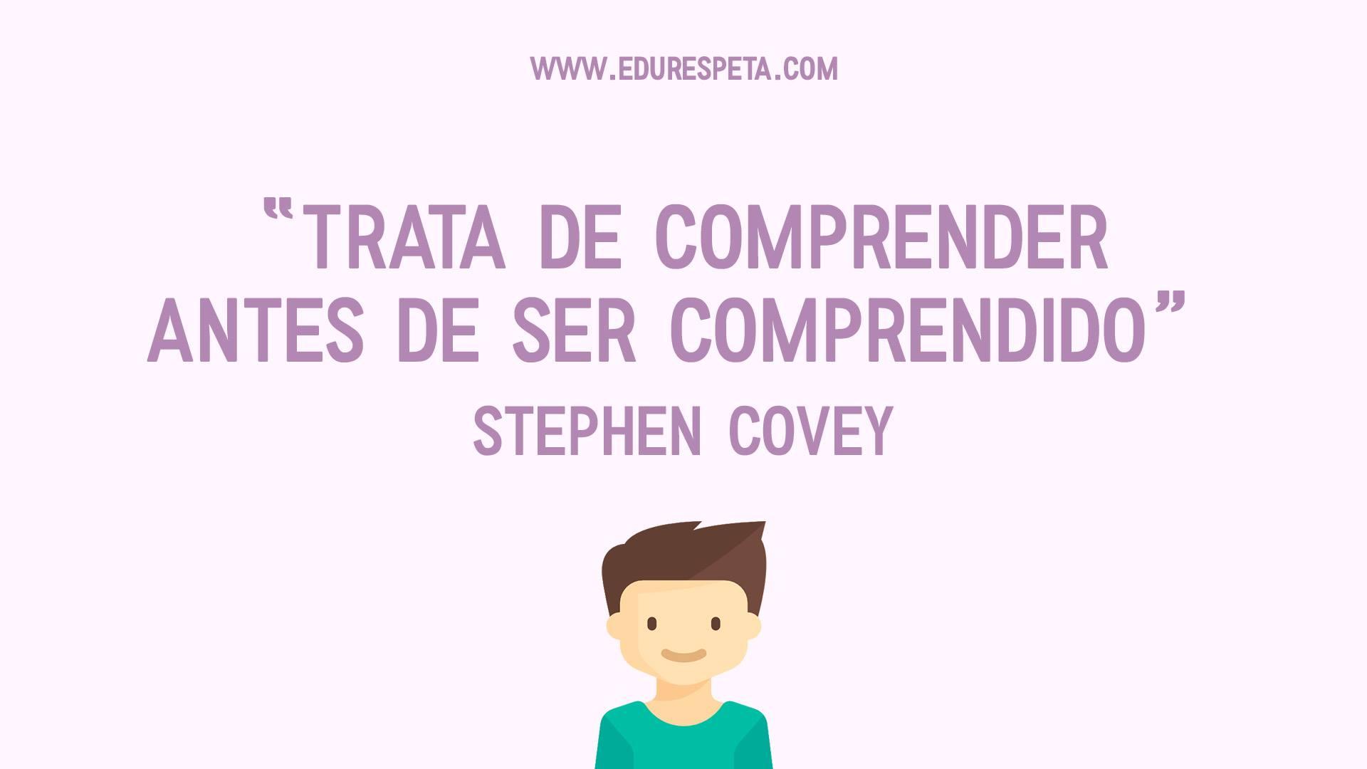 Trata de comprender antes de ser comprendido. Stephen Covey