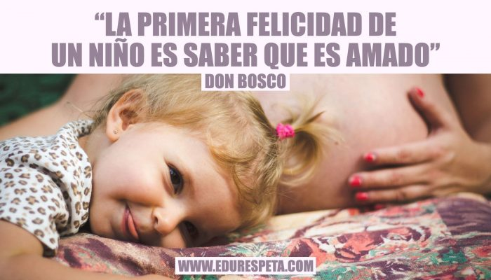 La primera felicidad de un niño es saber que es amado