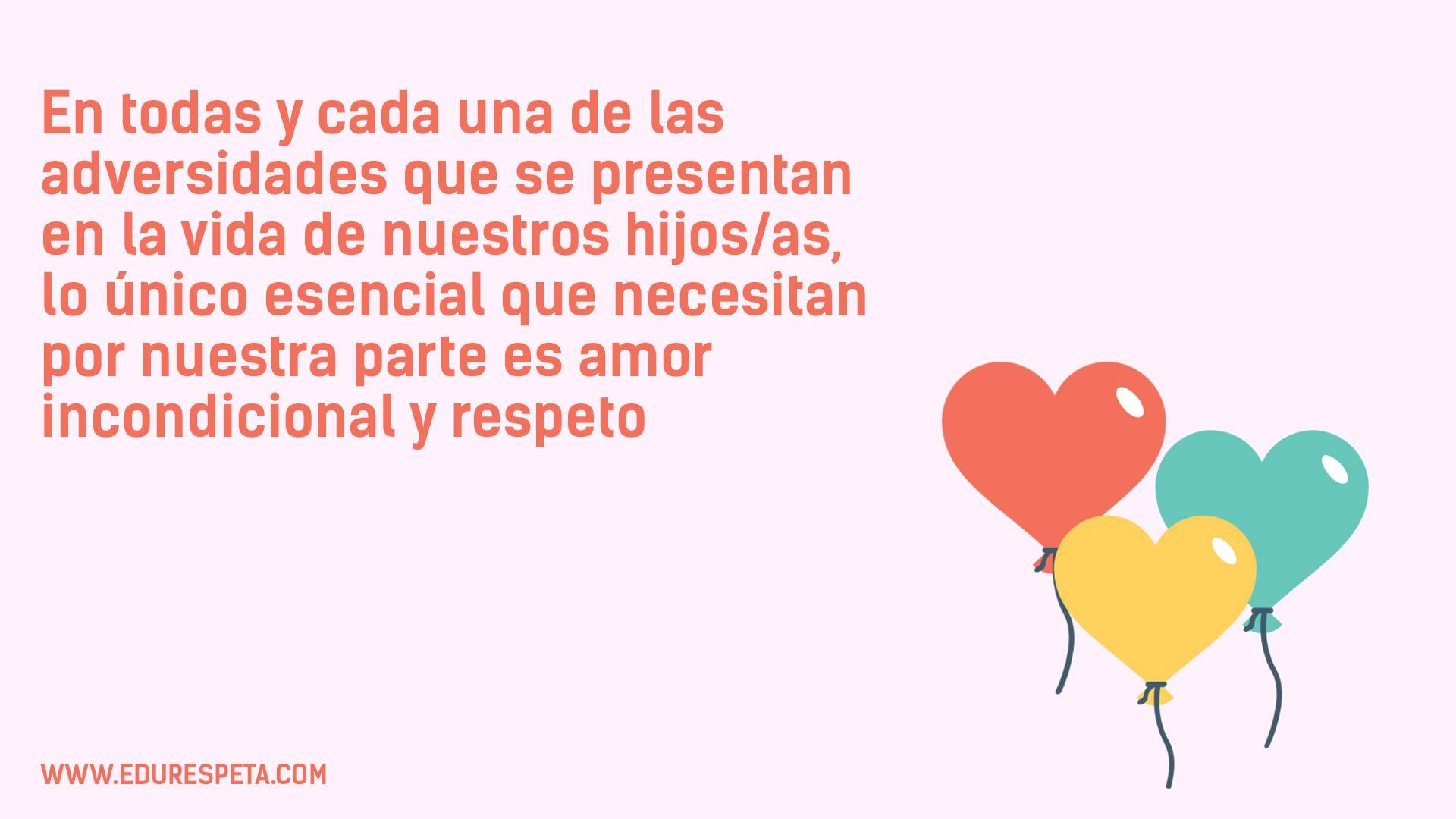 En todas y cada una de las adversidades que se presentan en la vida de nuestros hijos/as, lo único esencial que necesitan por nuestra parte es amor incondicional y respeto