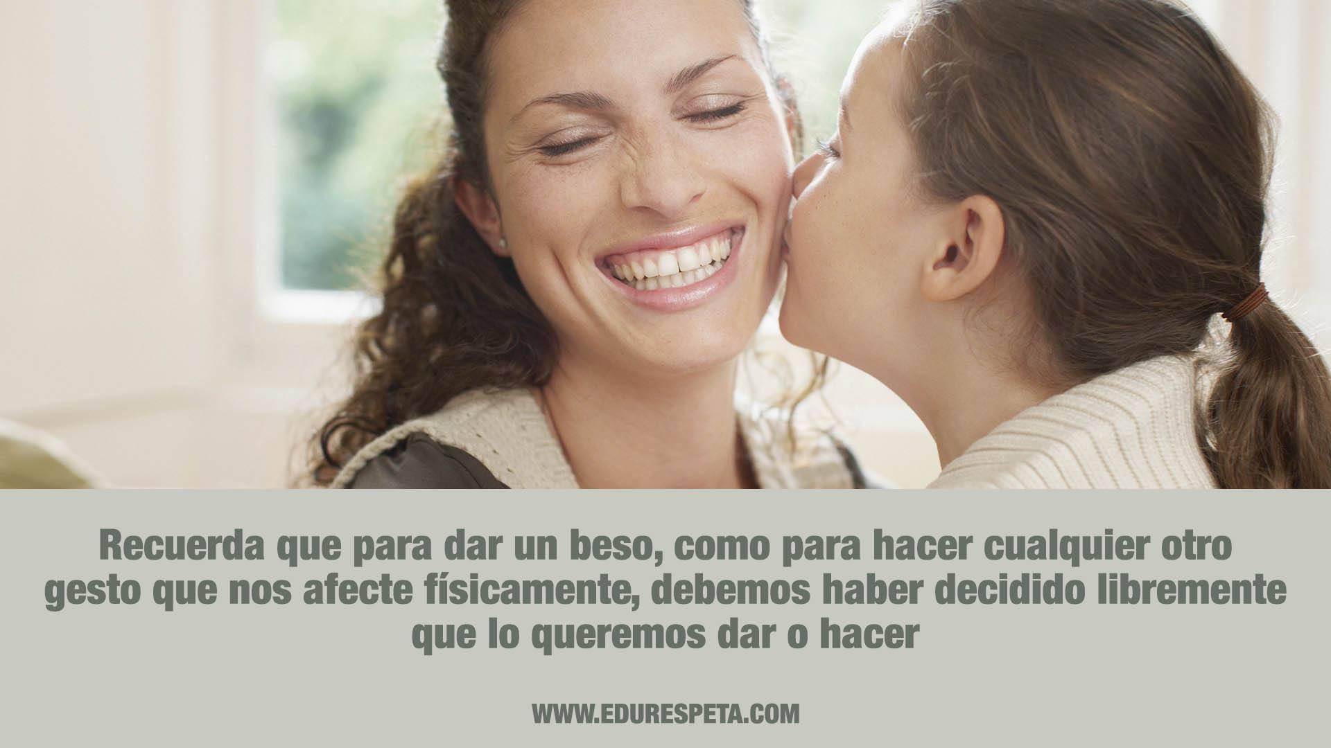 Recuerda que para dar un beso, como para cualquier otro gesto que nos afecte físicamente, debemos haber decidido libremente que lo queremos dar o hacer