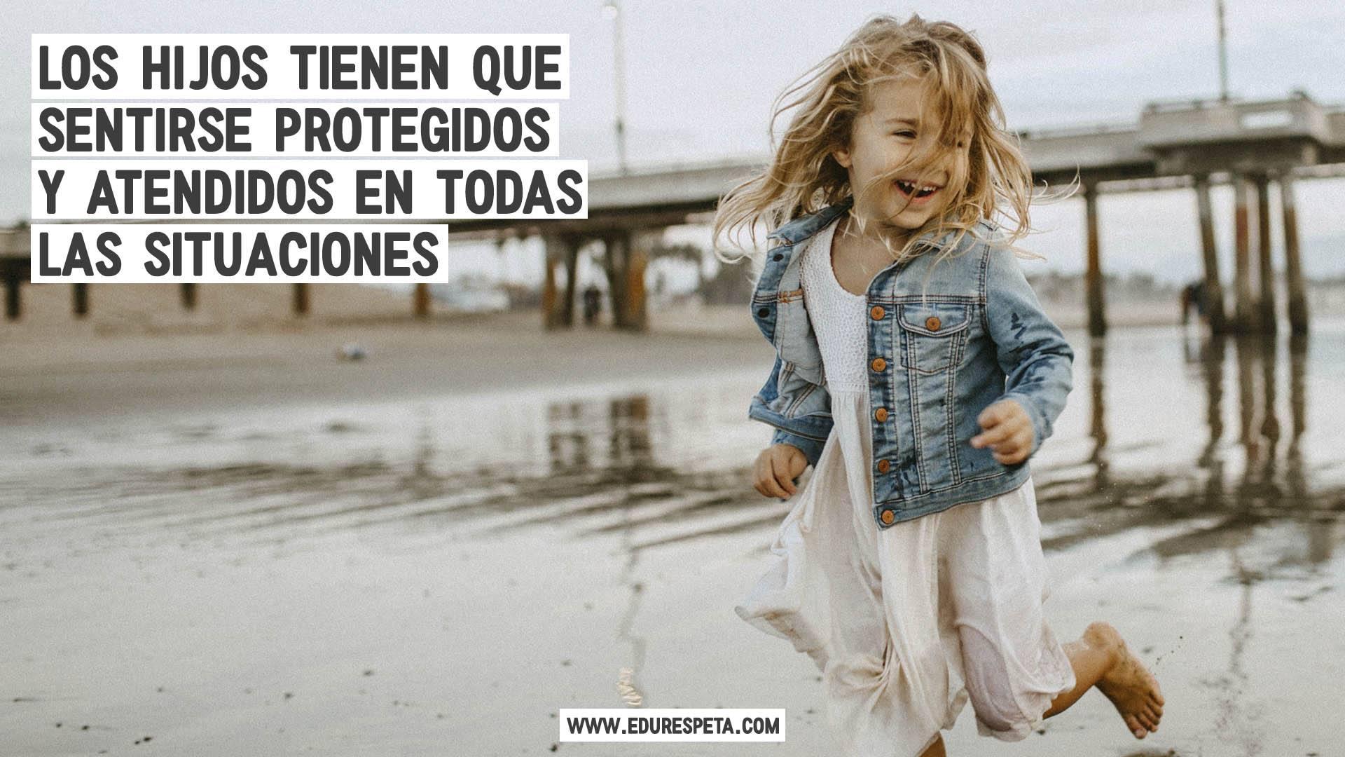 Los hijos tienen que sentirse protegidos y atendidos en todas las situaciones