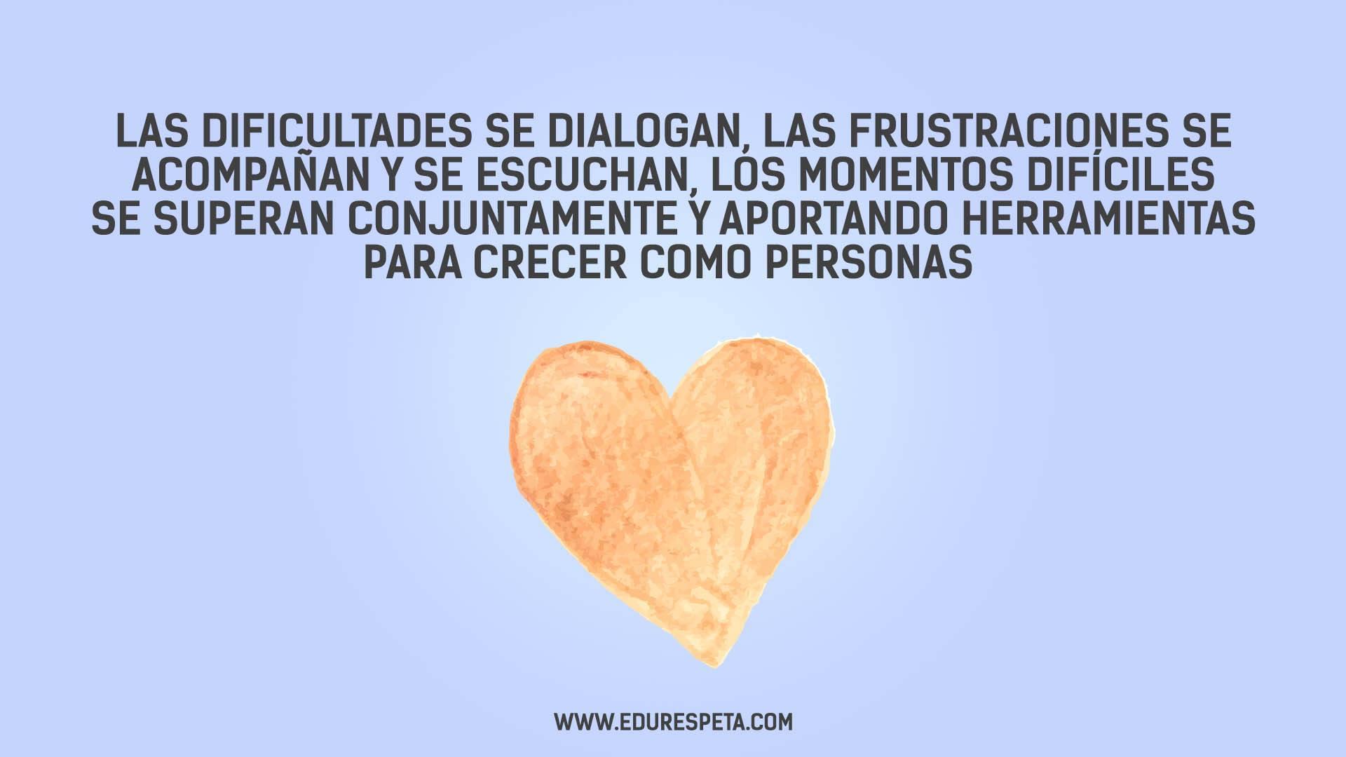 Las dificultades se dialogan, las frustraciones se acompañan y se escuchan, los momentos difíciles se superan conjuntamente