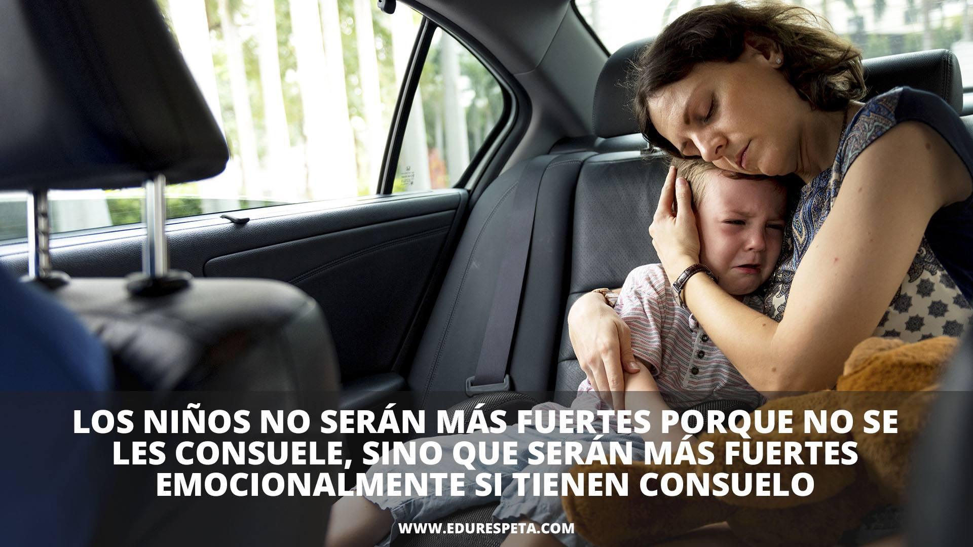 Los niños no serán más fuertes porque no se les consuele, sino que serán más fuertes emocionalmente si tiene consuelo