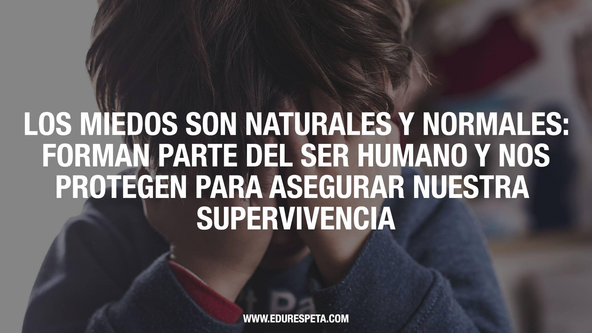 Los miedos son naturales y normales: forman parte del ser humano y nos protegen para asegurar nuestra supervivencia