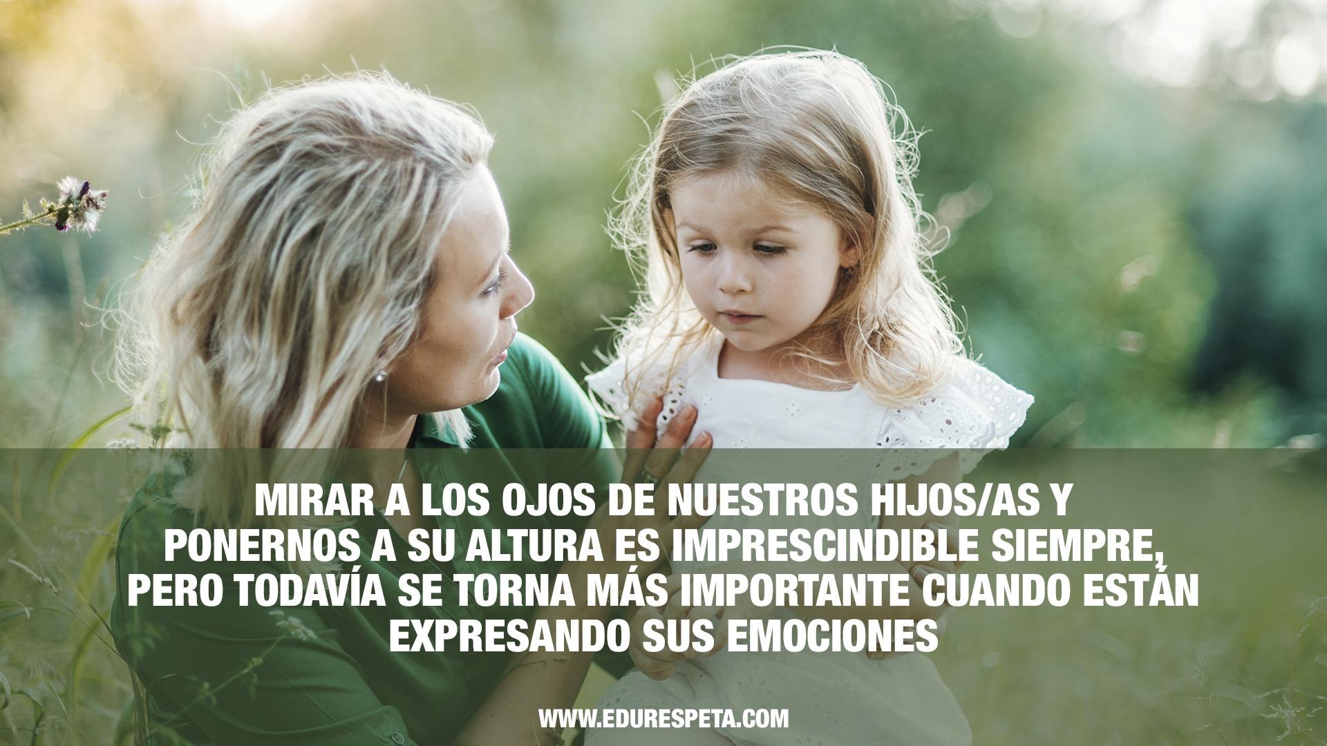 Mirar a los ojos de nuestros hijos/as y ponernos a su altura es imprescindible siempre pero todavía se torna más importante cuando están expresando sus emociones
