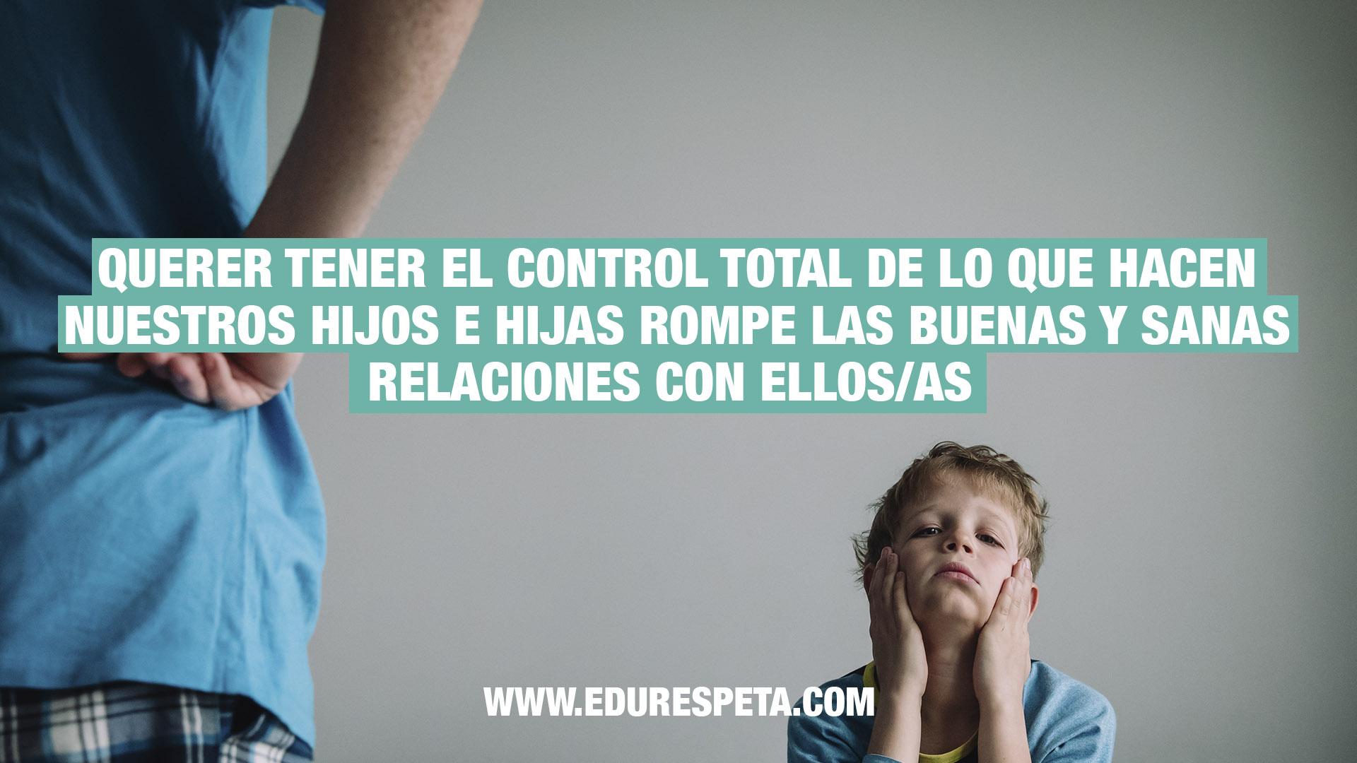 Quere tener el contro total de lo que hacen nuestros hijos e hijas rompe las buenas y sanas relaciones con ellos/as