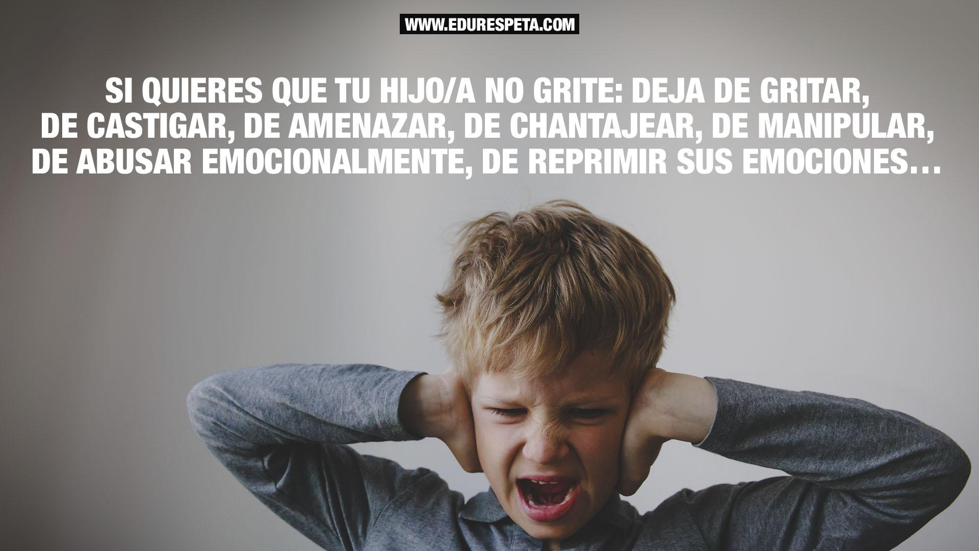 Si quieres que tu hijo/a no grite: deja de gritar, de castigar, de amenazar, de chantajear, de manipular, de abusar emocionalmente