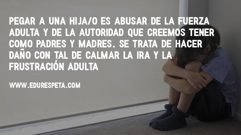 Pegar a una hija/o es abusar de la fuerza adulta y de la autoridad que creemos tener como padres y madres