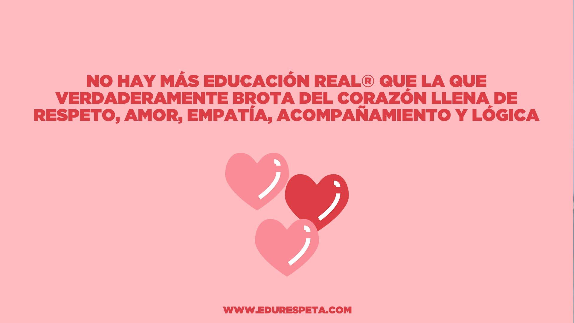 No hay más educación real que la que verdaderamente brota del corazón llena de respeto, amor, empatía, acompañamiento y lógica