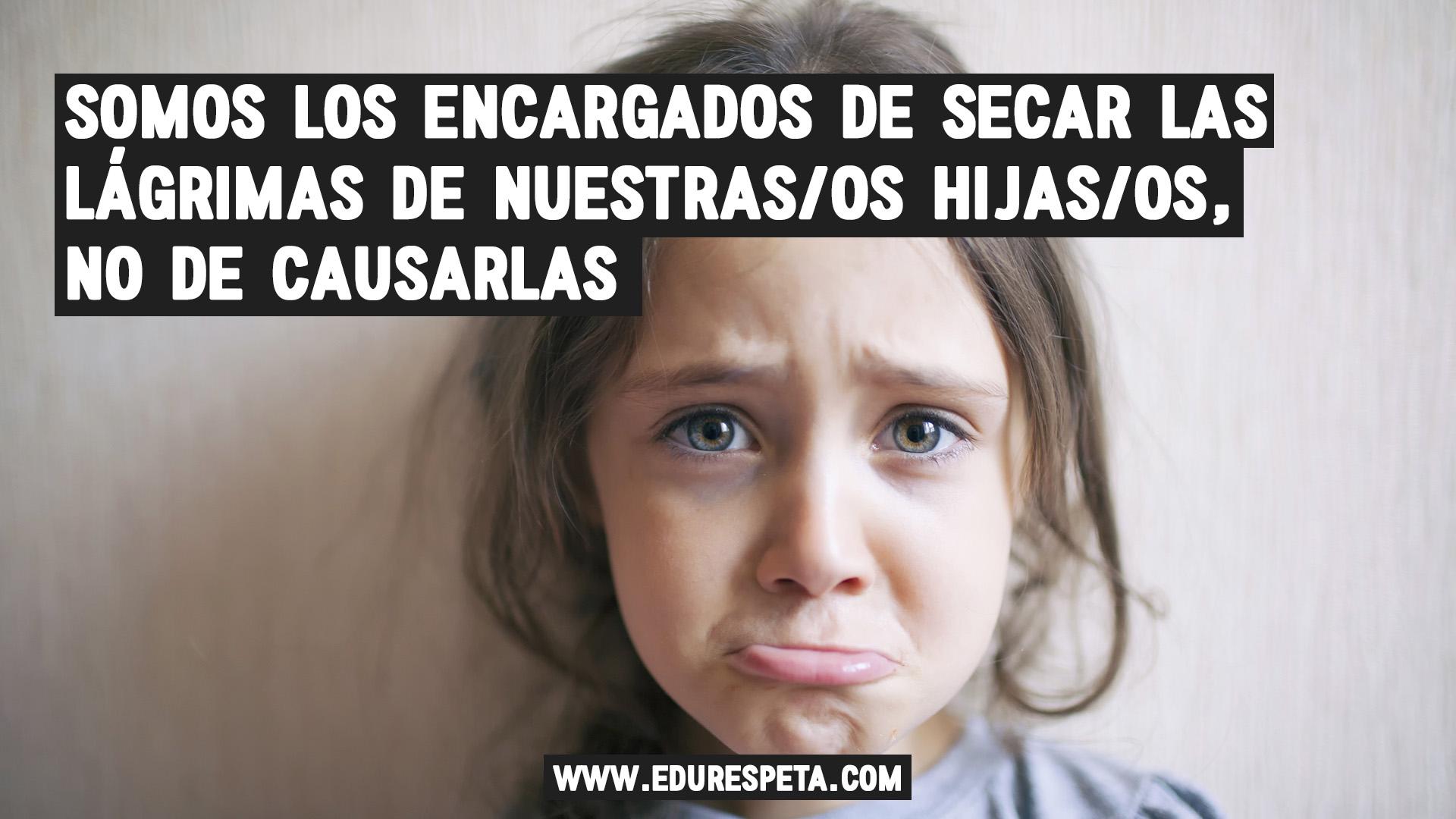 Somos los encargados de secar las lágrimas de nuestras/os hijos no de provocarlas