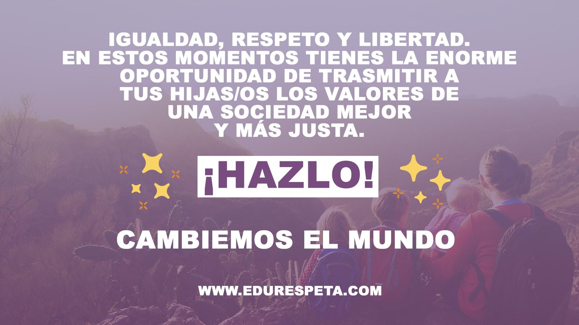 Igualdad, respeto y libertad. En estos momentos tienes la enorme oportunidad de trasmitir a tus hijas/os