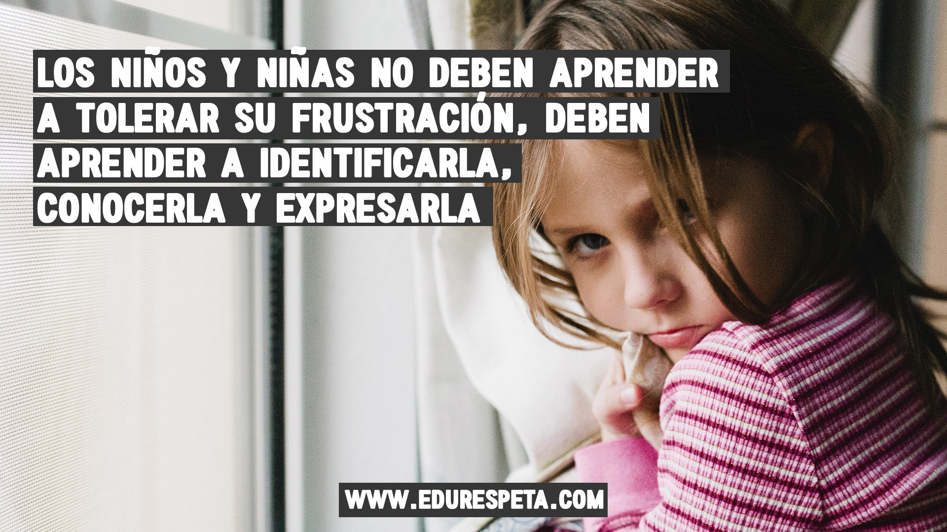 Los niños y las niñas no deben aprender a tolerar su frustración, deben aprender a identificarla