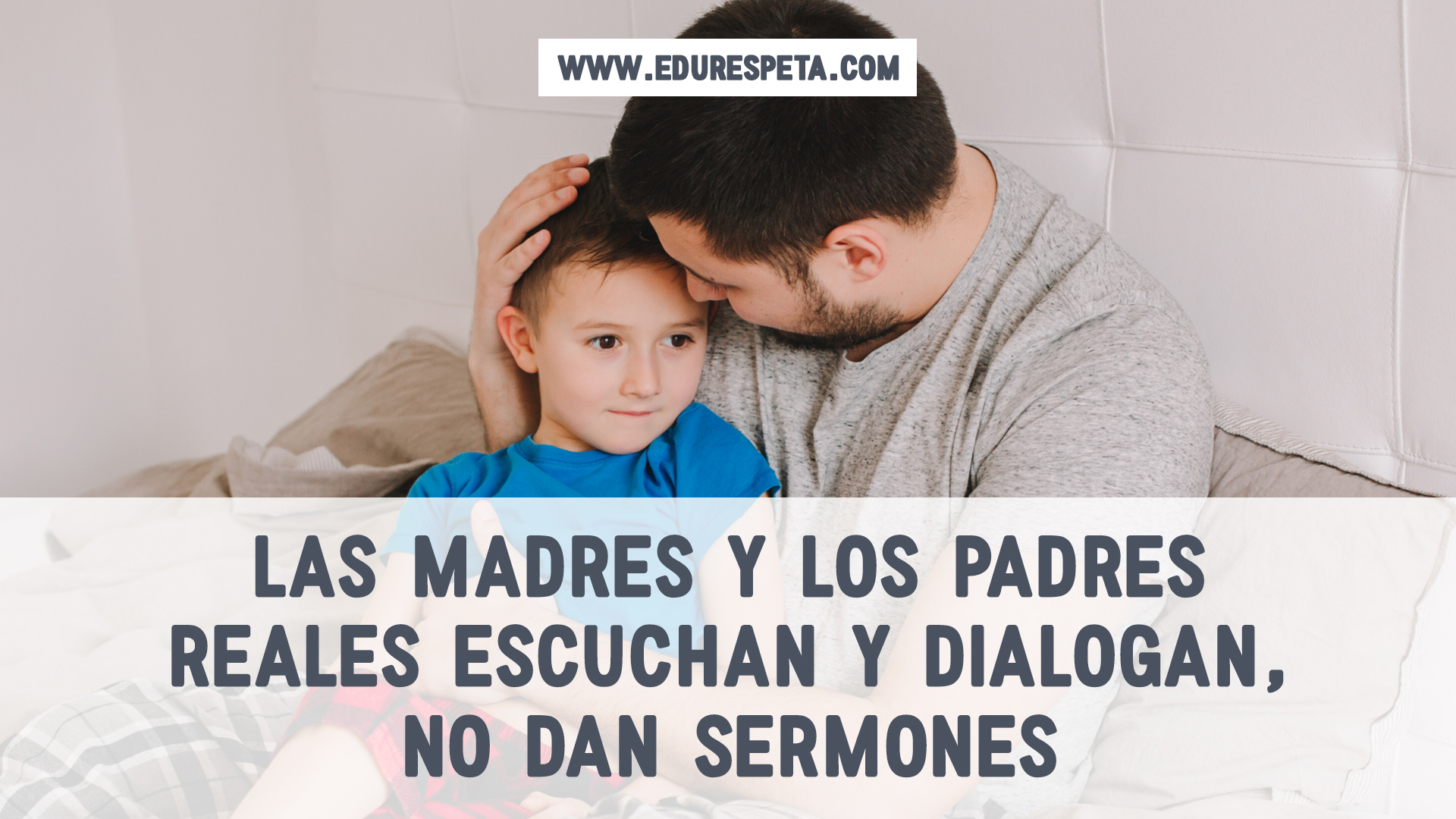 Las madres y los padres reales escuchan y dialogan, no dan sermones