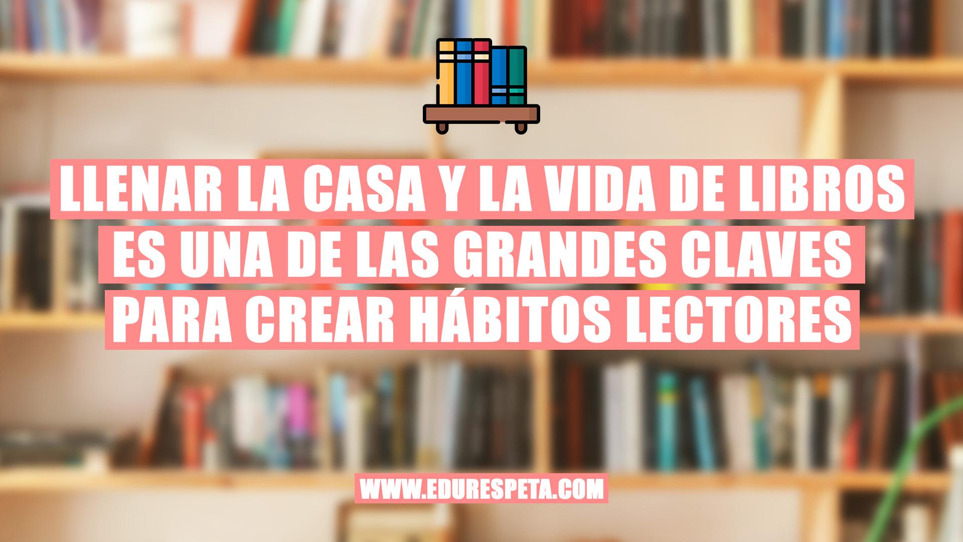 Llenar la casa y la vida de libros es una de las grandes claves para crear hábitos lectores