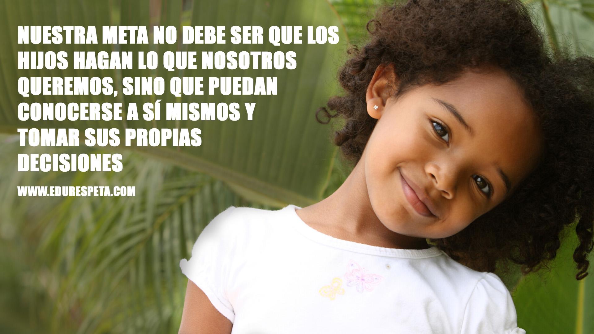Nuestra meta no debe ser que los hijos hagan lo que nosotros queremos, sino que puedan conocerse a sí mismos y tomar sus propias decisiones