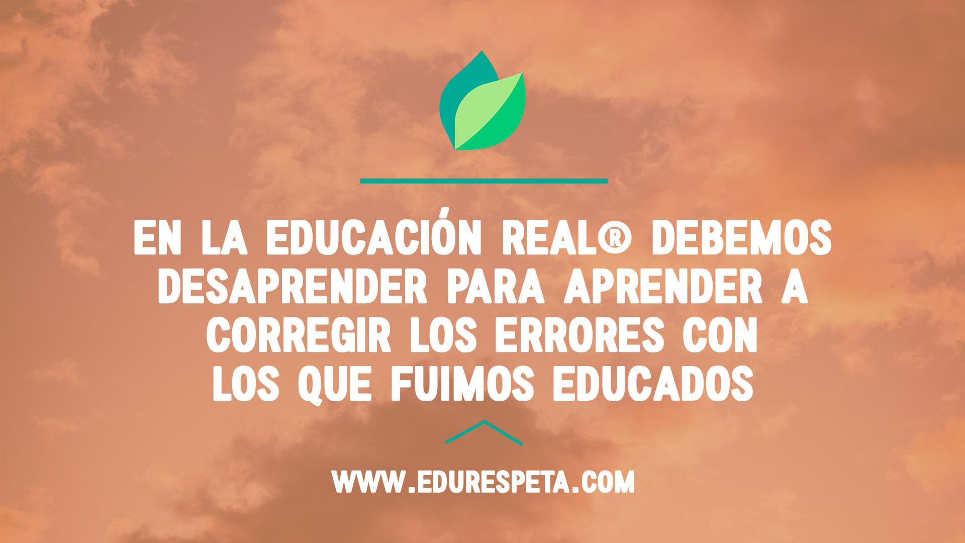 En la Educación Real debemos desaprender para aprender a corregir los errores con los que fuimos educados